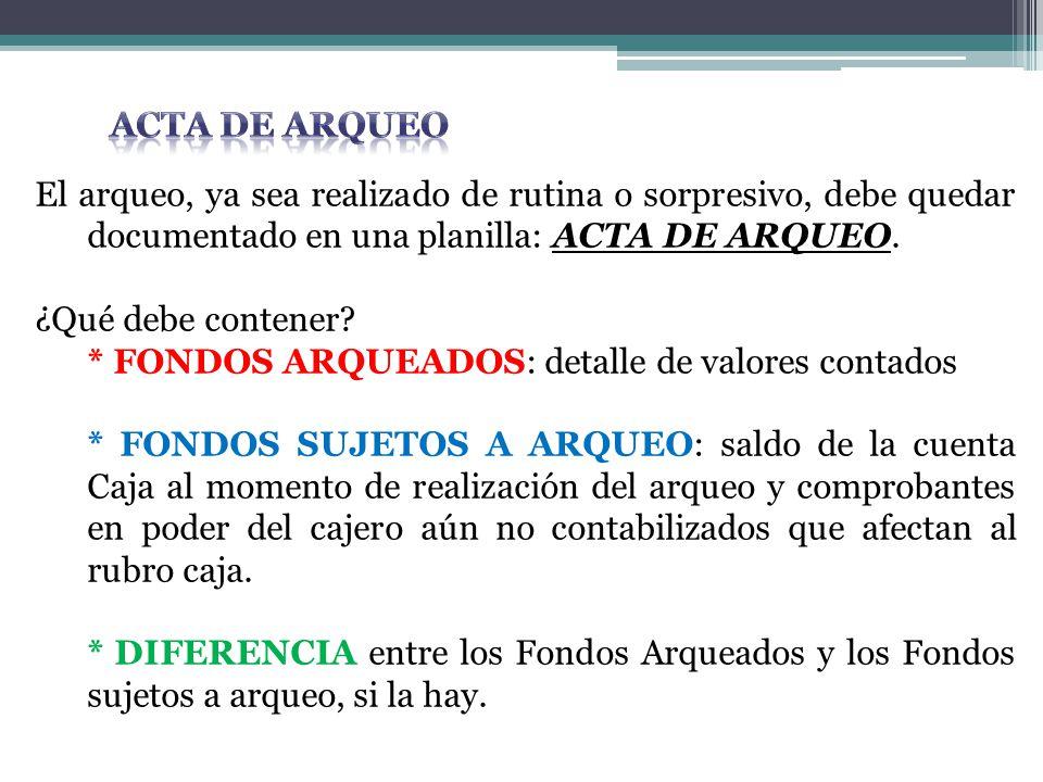 El arqueo, ya sea realizado de rutina o sorpresivo, debe quedar documentado en una planilla: ACTA DE ARQUEO. ¿Qué debe contener? * FONDOS ARQUEADOS: d