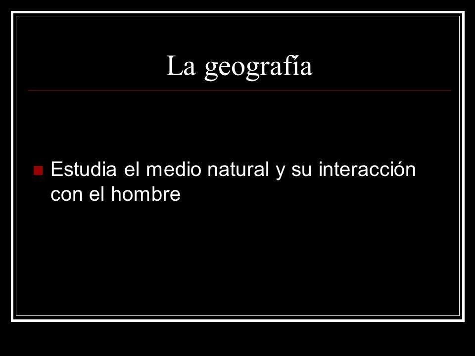 La geografía Estudia el medio natural y su interacción con el hombre