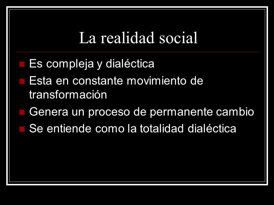 La realidad social Es compleja y dialéctica Esta en constante movimiento de transformación Genera un proceso de permanente cambio Se entiende como la totalidad dialéctica