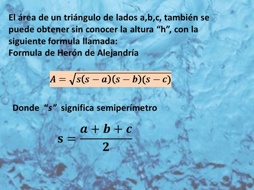 """El área de un triángulo de lados a,b,c, también se puede obtener sin conocer la altura """"h"""", con la siguiente formula llamada: Formula de Herón de Alej"""