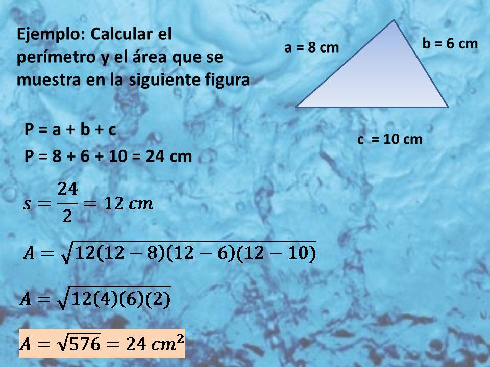 Ejemplo: Calcular el perímetro y el área que se muestra en la siguiente figura c = 10 cm a = 8 cm b = 6 cm P = a + b + c P = 8 + 6 + 10 = 24 cm