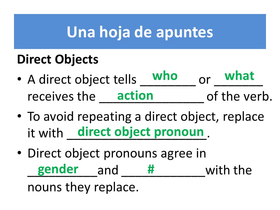 Una hoja de apuntes Direct Objects A direct object tells ________ or _______ receives the _______________ of the verb.