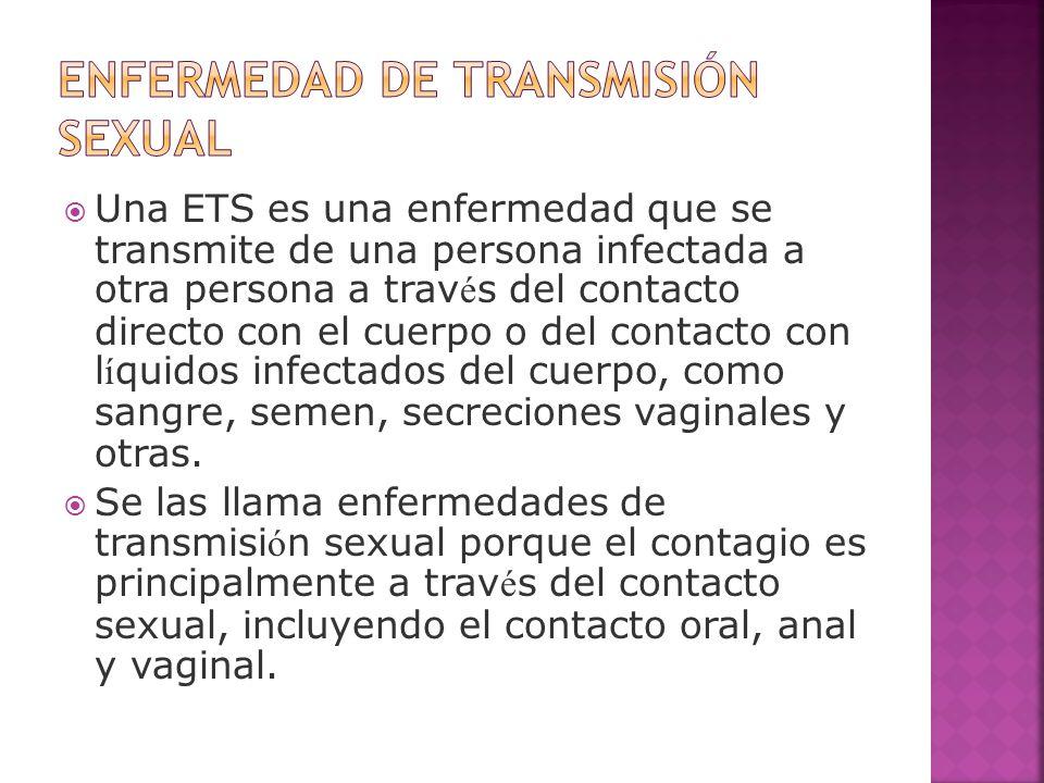  Una ETS es una enfermedad que se transmite de una persona infectada a otra persona a trav é s del contacto directo con el cuerpo o del contacto con
