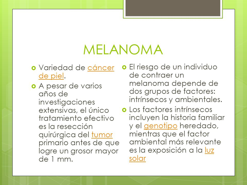 MELANOMA  Variedad de cáncer de piel.cáncer de piel  A pesar de varios años de investigaciones extensivas, el único tratamiento efectivo es la resec