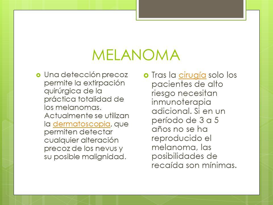 MELANOMA  Una detección precoz permite la extirpación quirúrgica de la práctica totalidad de los melanomas. Actualmente se utilizan la dermatoscopia,