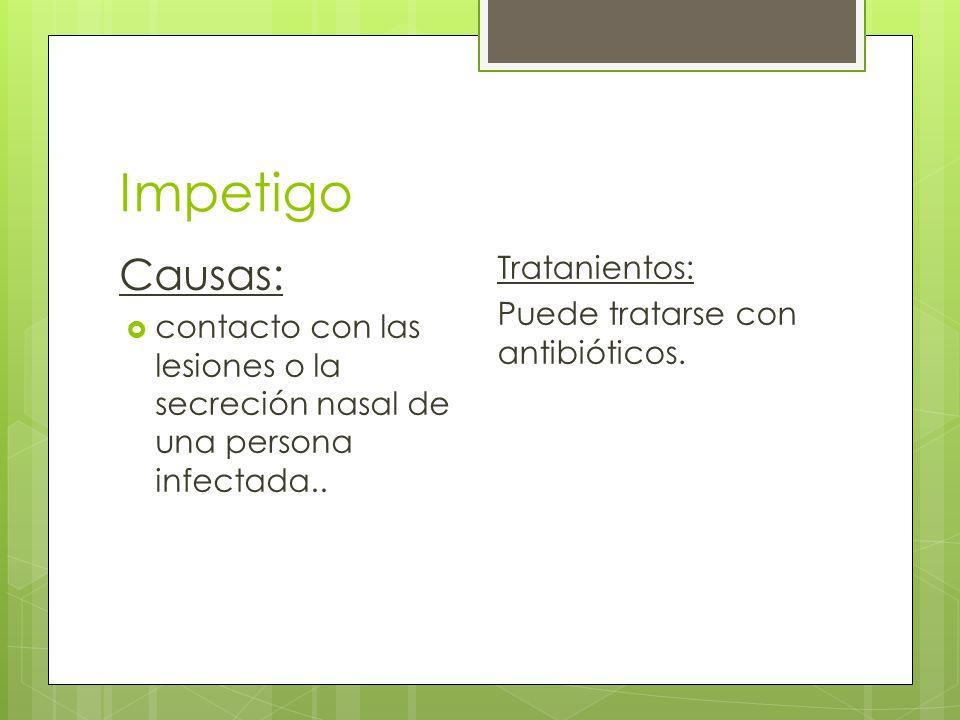 Impetigo Causas:  contacto con las lesiones o la secreción nasal de una persona infectada..