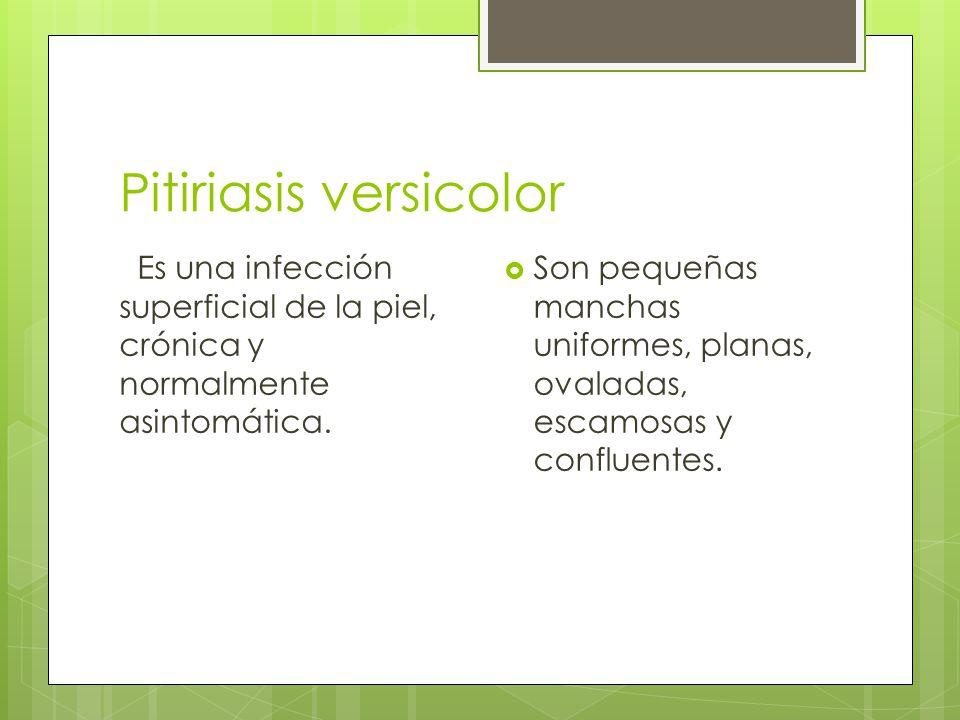Pitiriasis versicolor Es una infección superficial de la piel, crónica y normalmente asintomática.