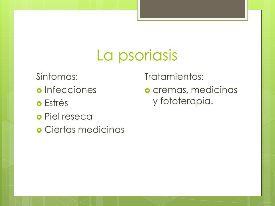 La psoriasis Síntomas:  Infecciones  Estrés  Piel reseca  Ciertas medicinas Tratamientos:  cremas, medicinas y fototerapia.