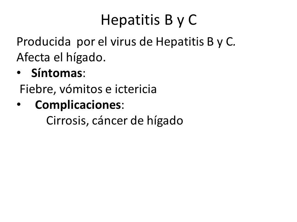 Hepatitis B y C Producida por el virus de Hepatitis B y C. Afecta el hígado. Síntomas: Fiebre, vómitos e ictericia Complicaciones: Cirrosis, cáncer de