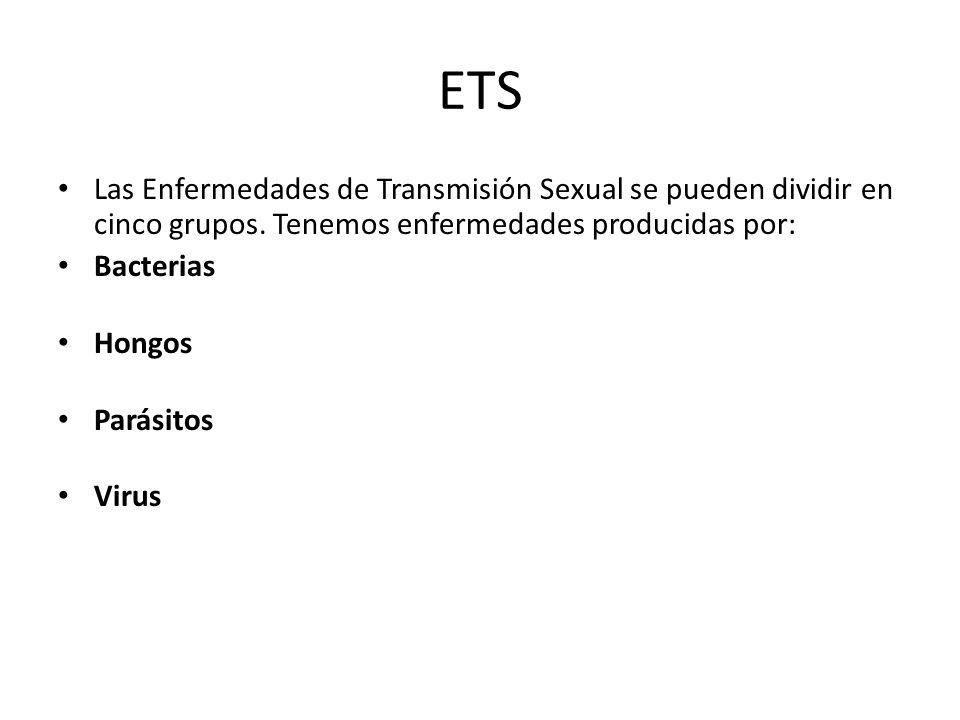 ETS Las Enfermedades de Transmisión Sexual se pueden dividir en cinco grupos. Tenemos enfermedades producidas por: Bacterias Hongos Parásitos Virus