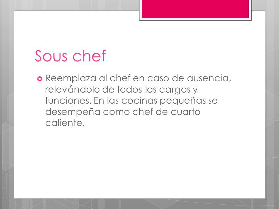 Saucier  Se encarga de elaborar caldos, salsas madre y sus derivados todas las salsas pero no las de pescados,.