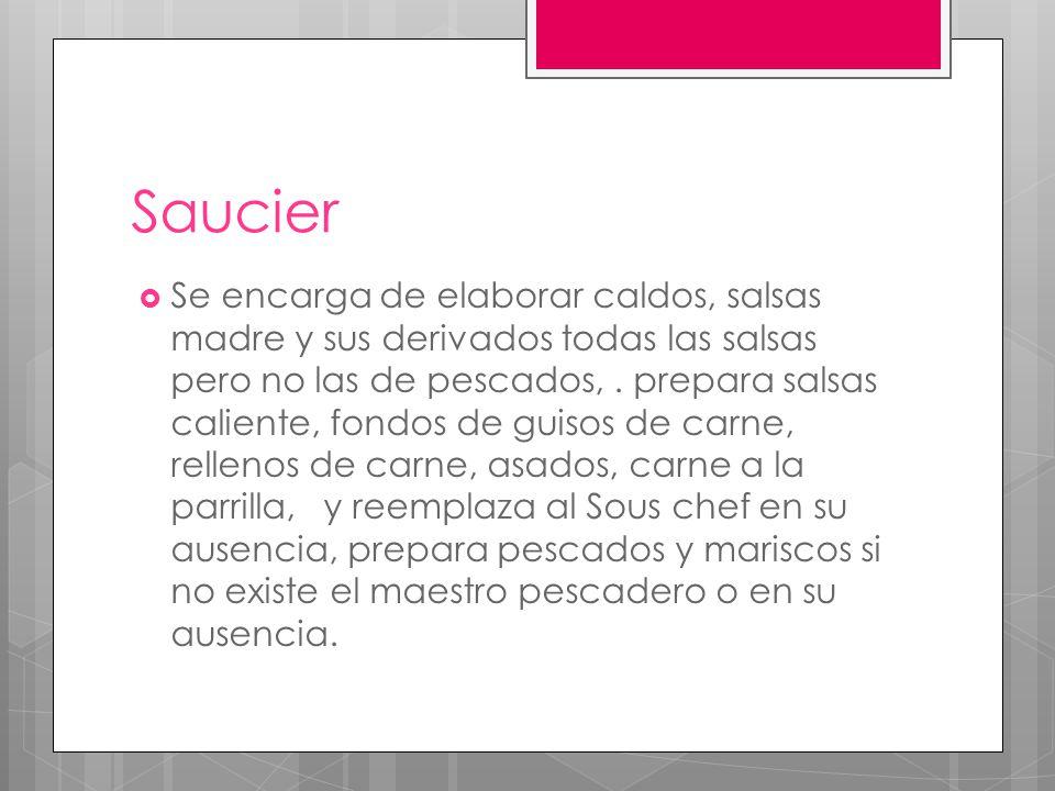 Poissonier  Es el responsable del acondicionamiento o preparacion de pescados crustaceos y mariscos al horno, a la parrilla y sus salsas aunque no los que son productos de pescado frito o asado a la parrilla.
