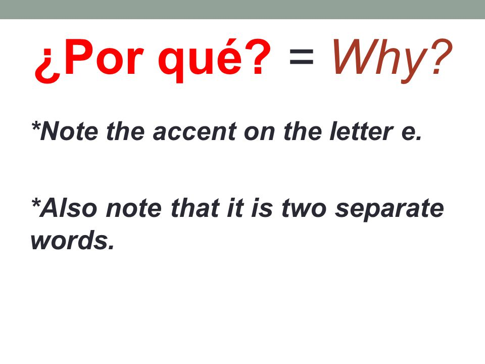 ¿Por qué = Why *Note the accent on the letter e. * Also note that it is two separate words.