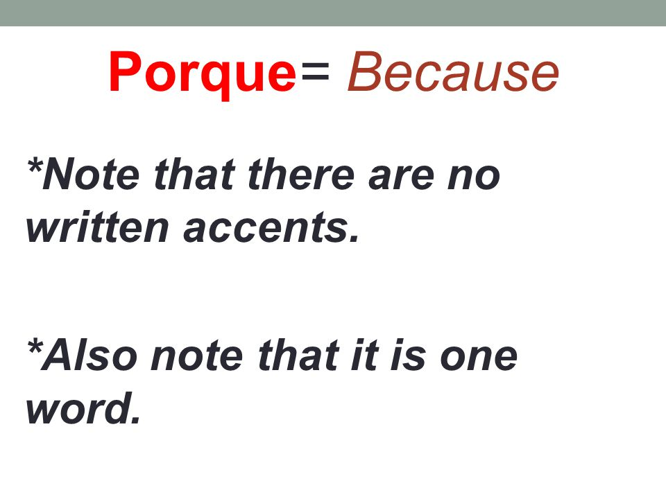 Porque= Because *Note that there are no written accents. *Also note that it is one word.