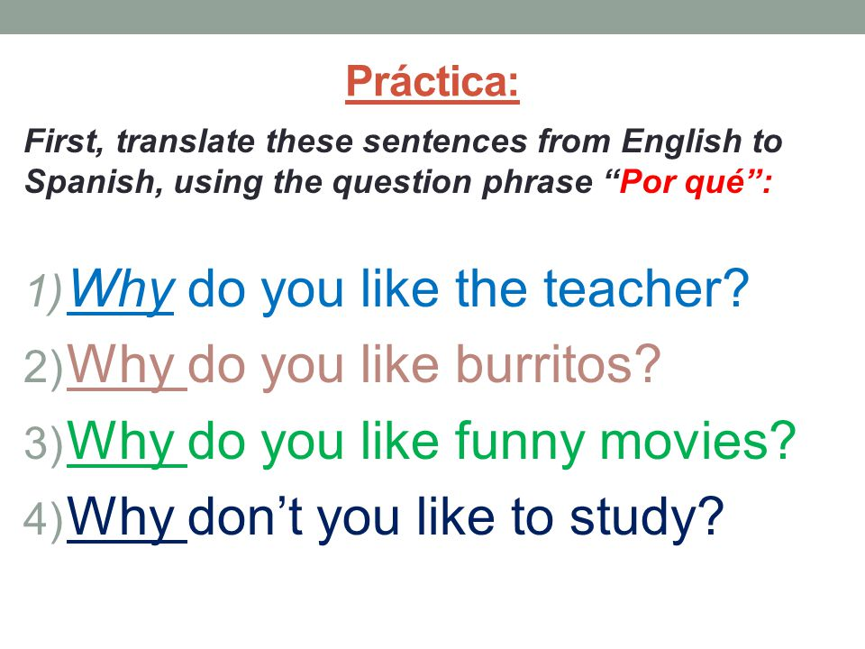 Práctica: First, translate these sentences from English to Spanish, using the question phrase Por qué : 1) Why do you like the teacher.