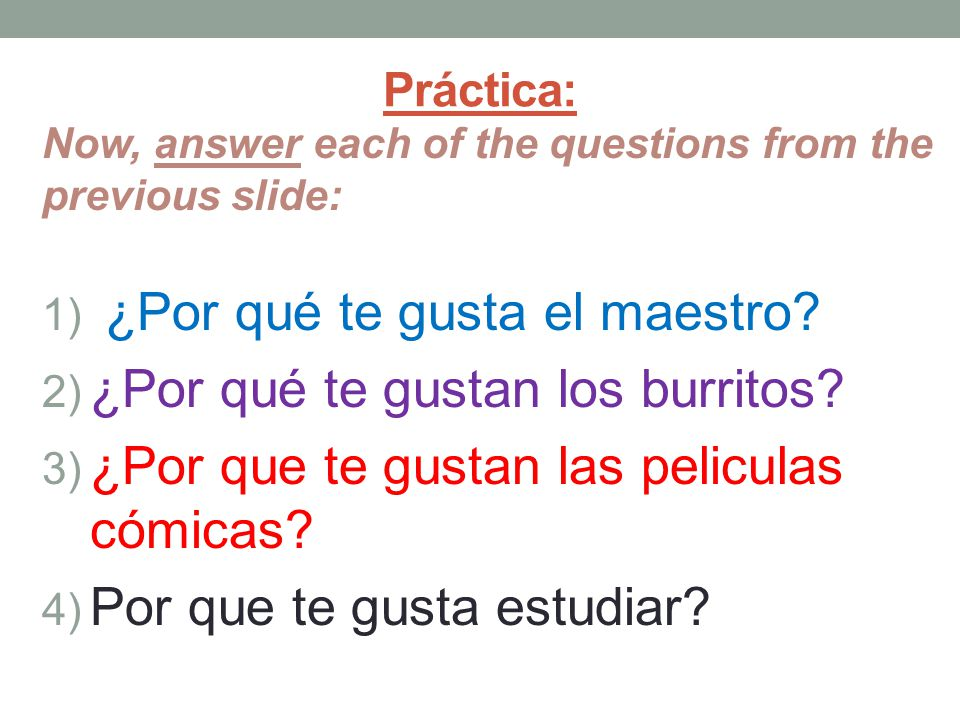 Práctica: Now, answer each of the questions from the previous slide: 1) ¿Por qué te gusta el maestro.