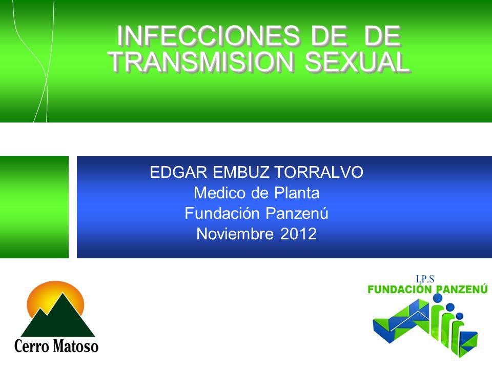 INFECCIONES DE DE TRANSMISION SEXUAL EDGAR EMBUZ TORRALVO Medico de Planta Fundación Panzenú Noviembre 2012