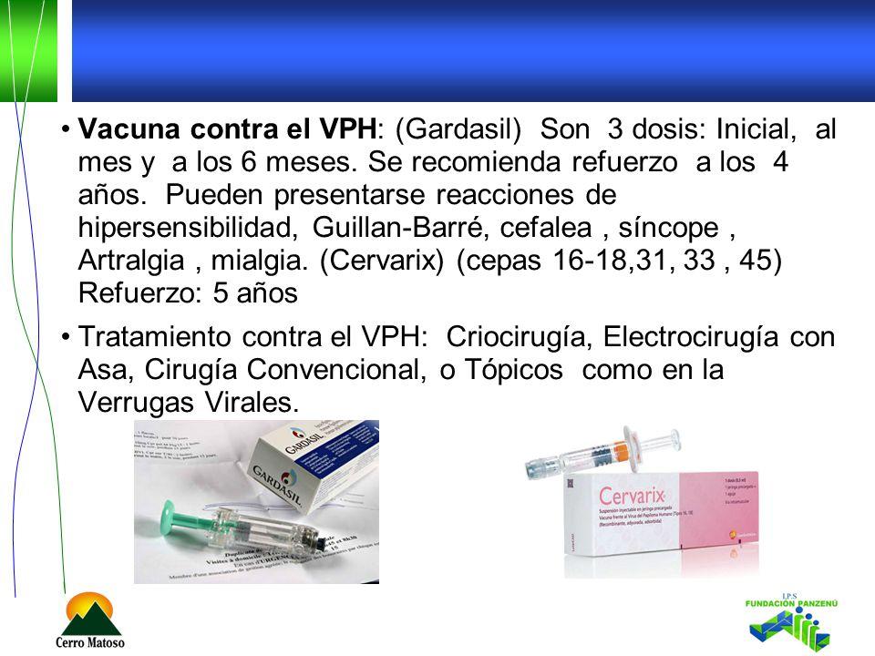 Vacuna contra el VPH: (Gardasil) Son 3 dosis: Inicial, al mes y a los 6 meses.