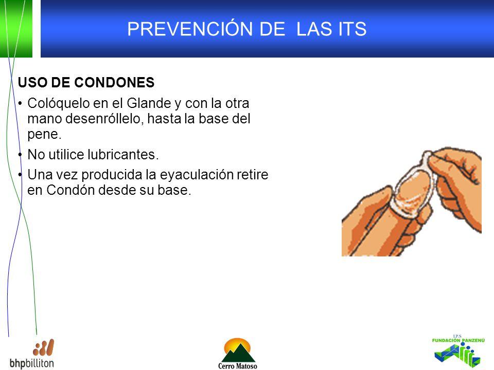 PREVENCIÓN DE LAS ITS USO DE CONDONES Colóquelo en el Glande y con la otra mano desenróllelo, hasta la base del pene.