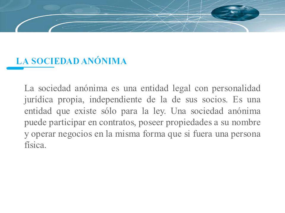 La sociedad anónima es una entidad legal con personalidad jurídica propia, independiente de la de sus socios. Es una entidad que existe sólo para la l