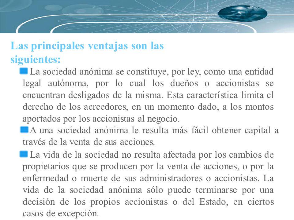 Las principales ventajas son las siguientes: La sociedad anónima se constituye, por ley, como una entidad legal autónoma, por lo cual los dueños o acc