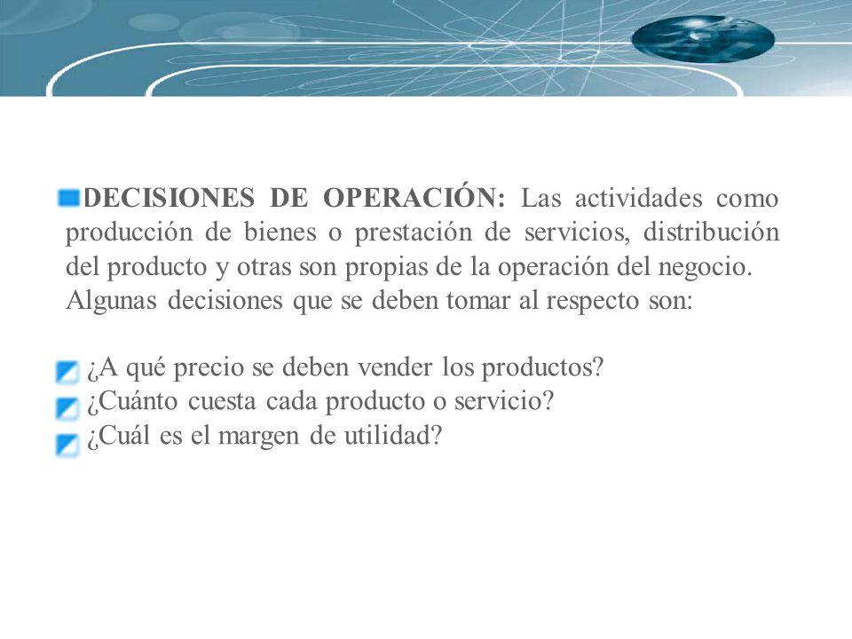 DECISIONES DE OPERACIÓN: Las actividades como producción de bienes o prestación de servicios, distribución del producto y otras son propias de la oper