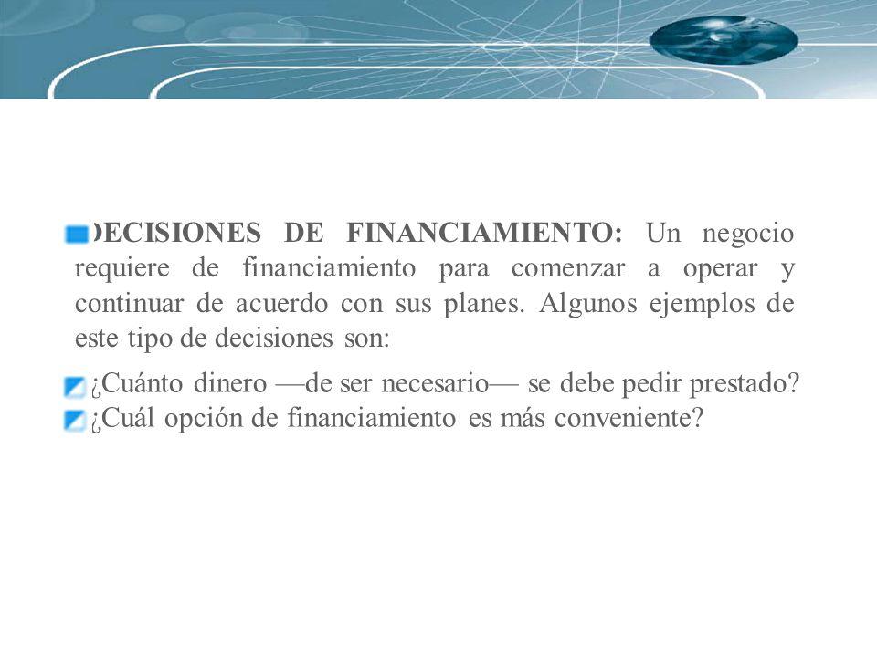 DECISIONES DE FINANCIAMIENTO: Un negocio requiere de financiamiento para comenzar a operar y continuar de acuerdo con sus planes. Algunos ejemplos de