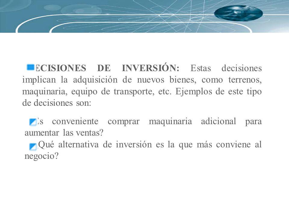 DECISIONES DE INVERSIÓN: Estas decisiones implican la adquisición de nuevos bienes, como terrenos, maquinaria, equipo de transporte, etc. Ejemplos de