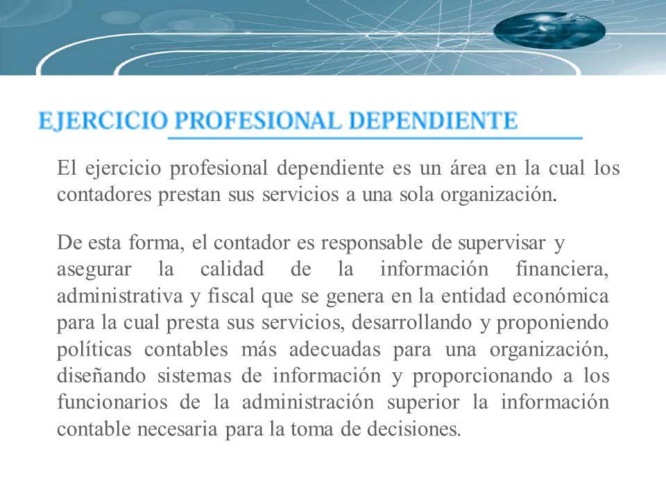 El ejercicio profesional dependiente es un área en la cual los contadores prestan sus servicios a una sola organización. De esta forma, el contador es