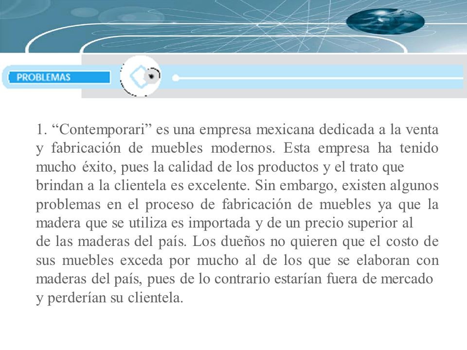 """1. """"Contemporari"""" es una empresa mexicana dedicada a la venta y fabricación de muebles modernos. Esta empresa ha tenido mucho éxito, pues la calidad d"""