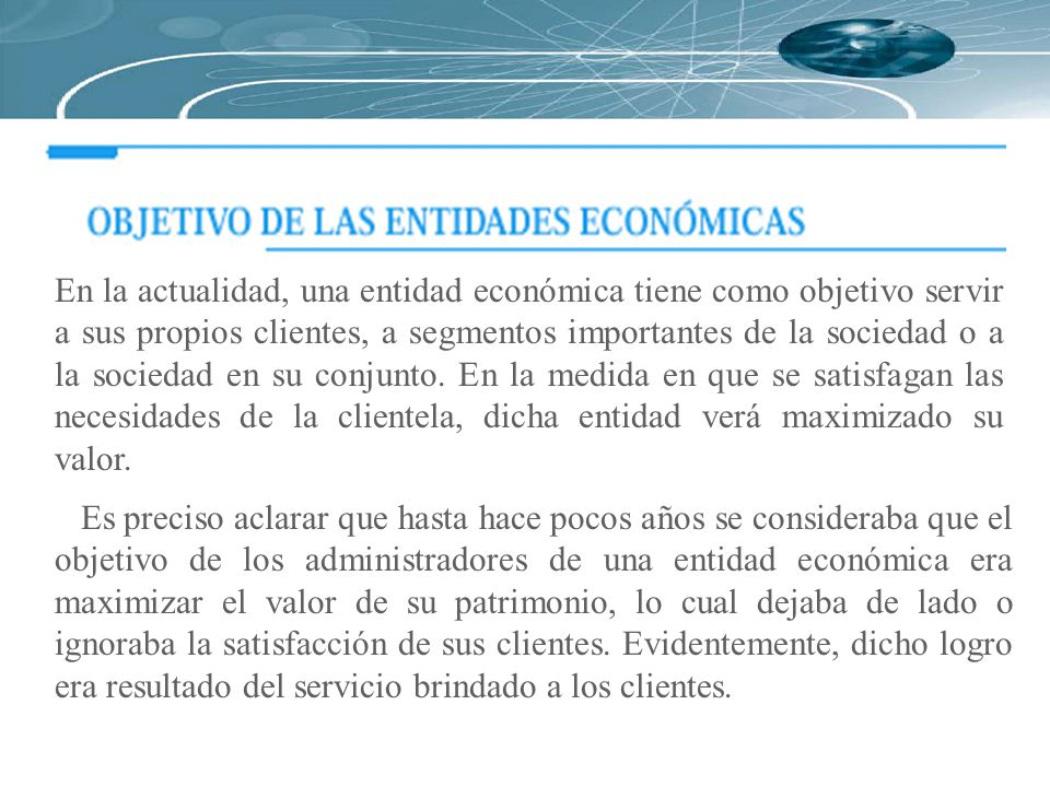 En la actualidad, una entidad económica tiene como objetivo servir a sus propios clientes, a segmentos importantes de la sociedad o a la sociedad en s