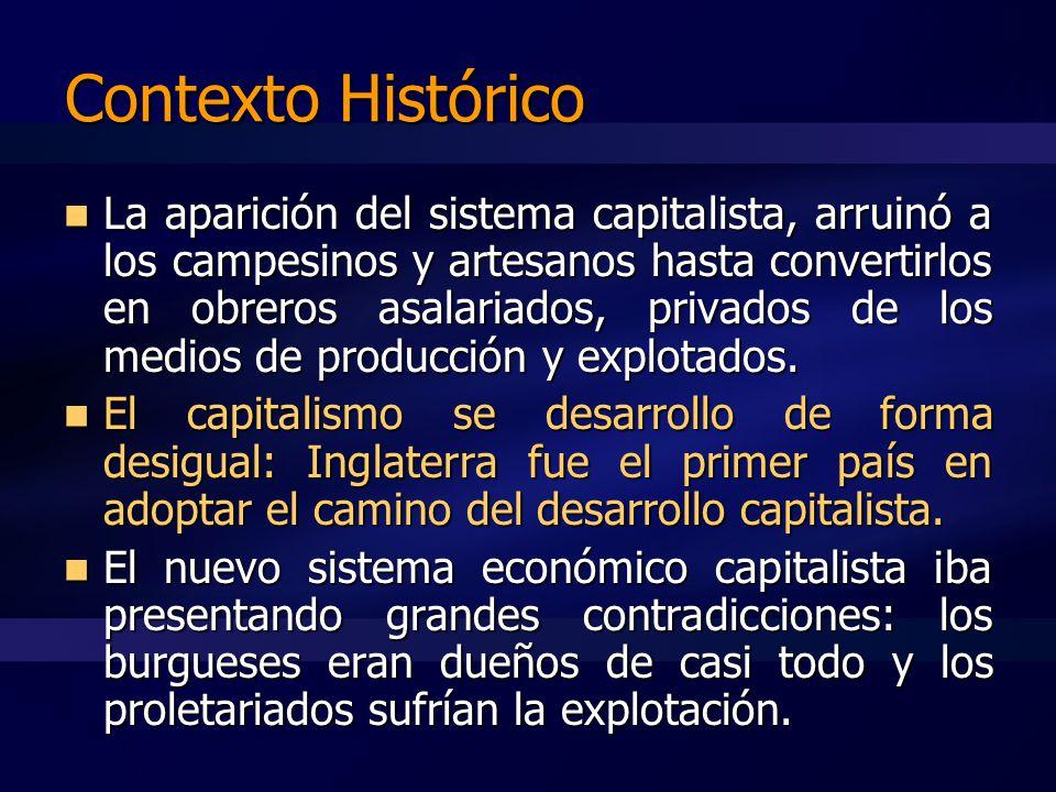 Contexto Histórico La aparición del sistema capitalista, arruinó a los campesinos y artesanos hasta convertirlos en obreros asalariados, privados de los medios de producción y explotados.
