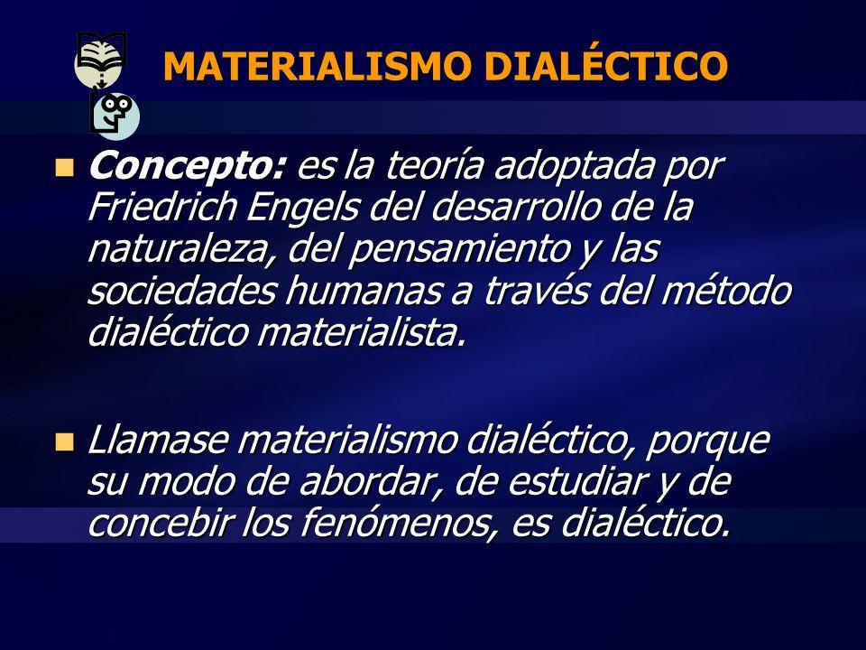 MATERIALISMO DIALÉCTICO Concepto: es la teoría adoptada por Friedrich Engels del desarrollo de la naturaleza, del pensamiento y las sociedades humanas a través del método dialéctico materialista.