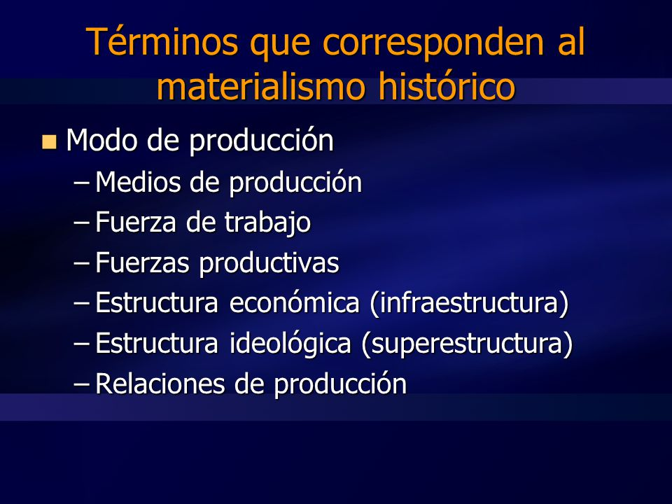 Modo de producción Modo de producción –Medios de producción –Fuerza de trabajo –Fuerzas productivas –Estructura económica (infraestructura) –Estructura ideológica (superestructura) –Relaciones de producción Términos que corresponden al materialismo histórico