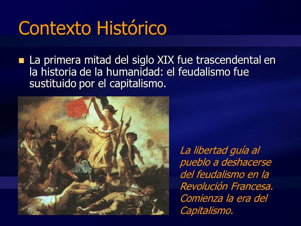 Contexto Histórico La primera mitad del siglo XIX fue trascendental en la historia de la humanidad: el feudalismo fue sustituido por el capitalismo.