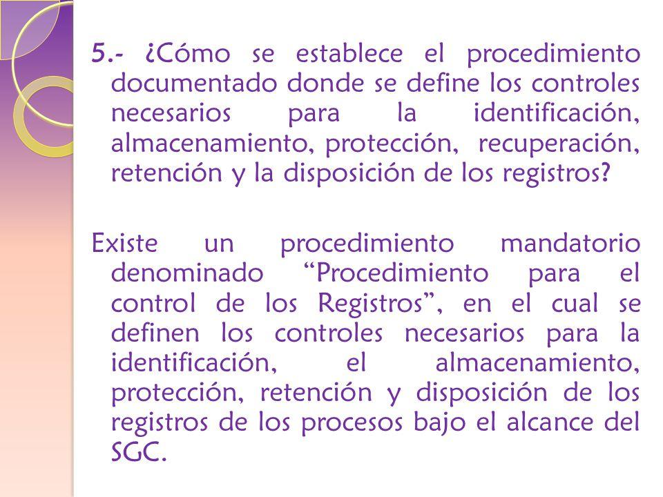 5.- ¿Cómo se establece el procedimiento documentado donde se define los controles necesarios para la identificación, almacenamiento, protección, recuperación, retención y la disposición de los registros.