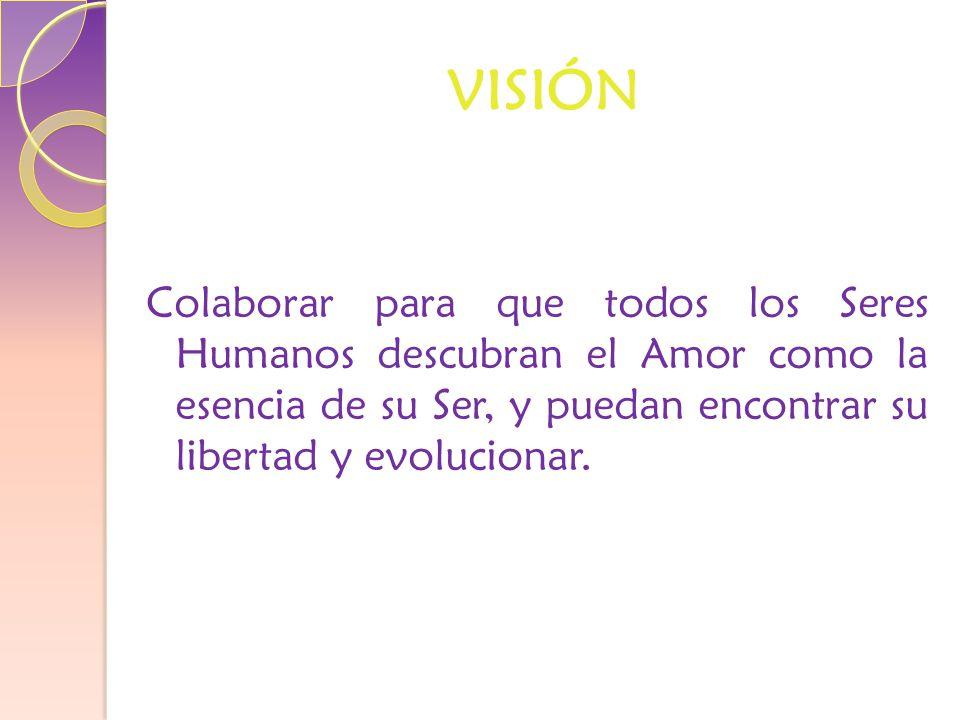 VISIÓN Colaborar para que todos los Seres Humanos descubran el Amor como la esencia de su Ser, y puedan encontrar su libertad y evolucionar.