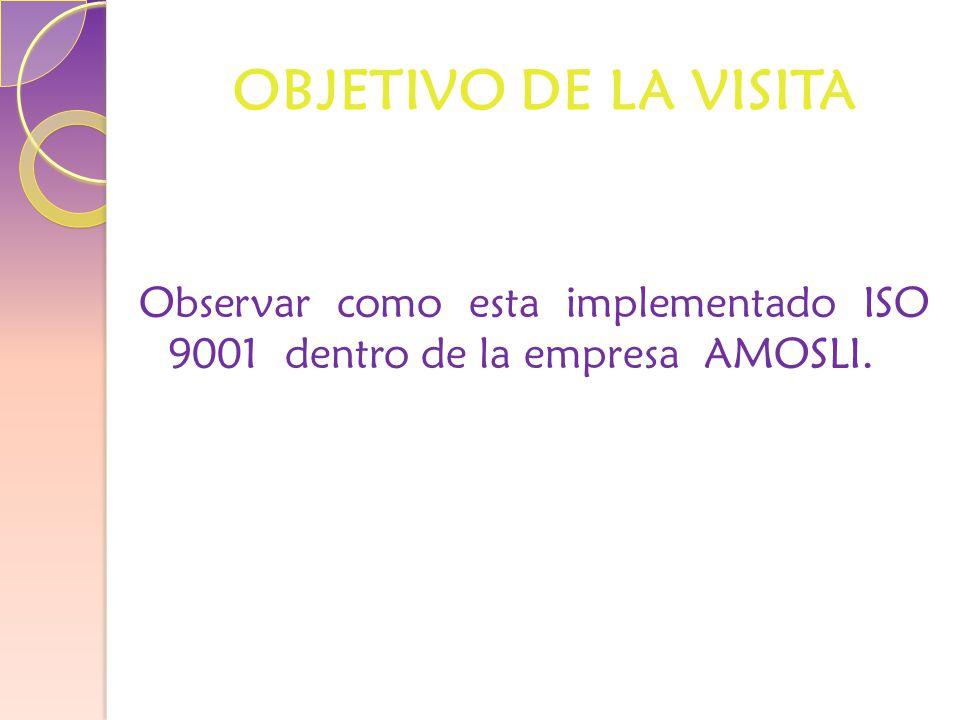 OBJETIVO DE LA VISITA Observar como esta implementado ISO 9001 dentro de la empresa AMOSLI.