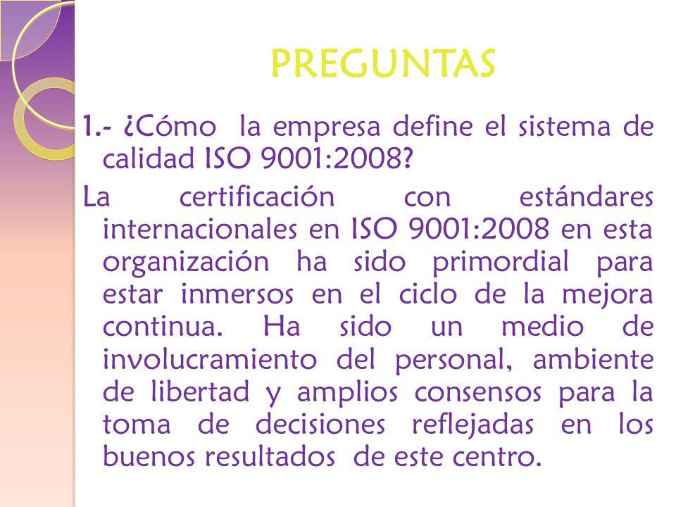 PREGUNTAS 1.- ¿Cómo la empresa define el sistema de calidad ISO 9001:2008.