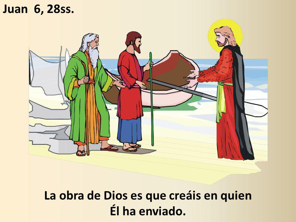 La obra de Dios es que creáis en quien Él ha enviado. Juan 6, 28ss.