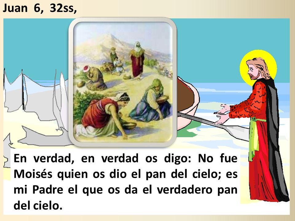 En verdad, en verdad os digo: No fue Moisés quien os dio el pan del cielo; es mi Padre el que os da el verdadero pan del cielo.