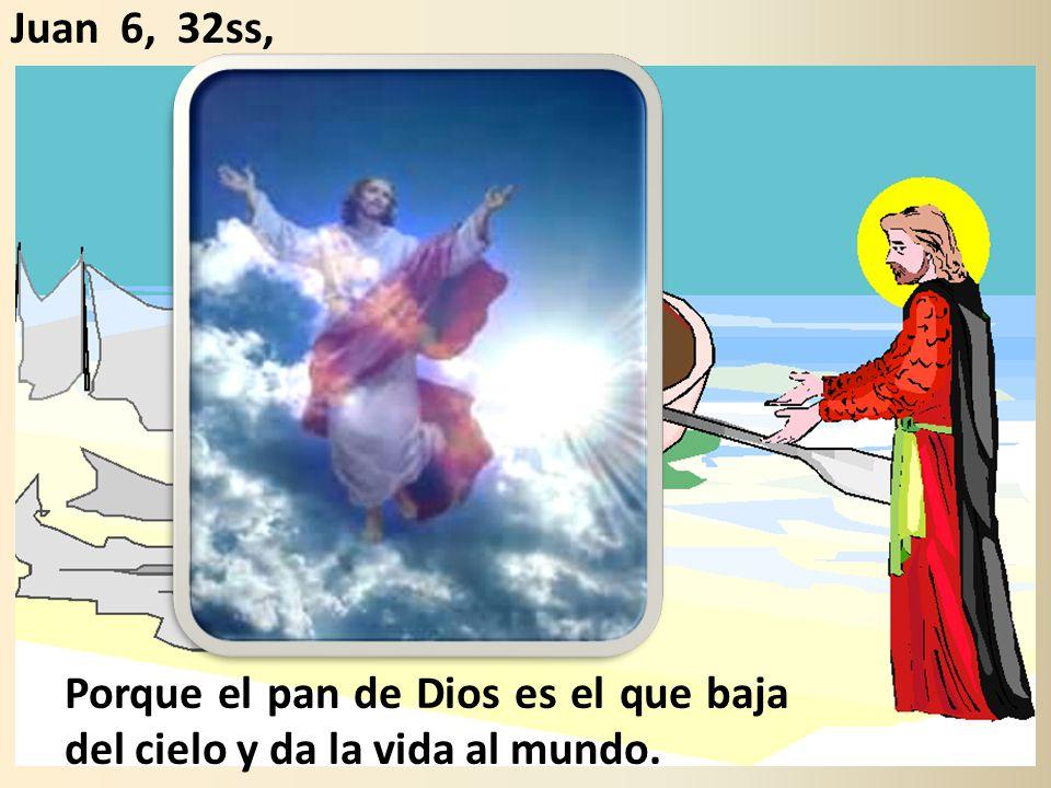 Porque el pan de Dios es el que baja del cielo y da la vida al mundo. Juan 6, 32ss,