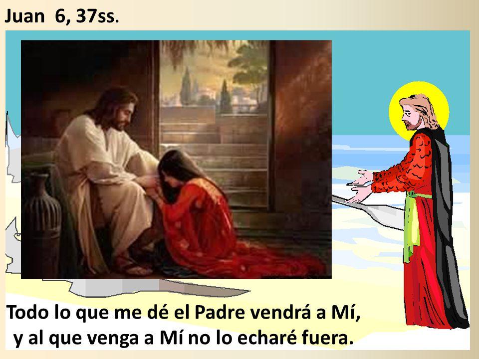 Todo lo que me dé el Padre vendrá a Mí, y al que venga a Mí no lo echaré fuera. Juan 6, 37ss.