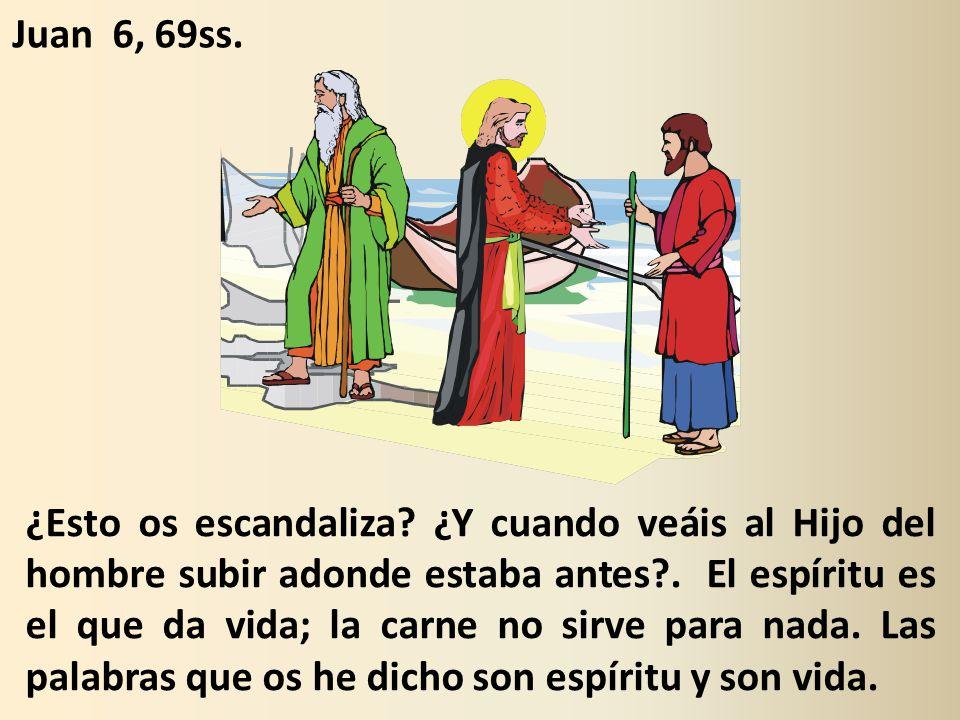 ¿Esto os escandaliza.¿Y cuando veáis al Hijo del hombre subir adonde estaba antes?.
