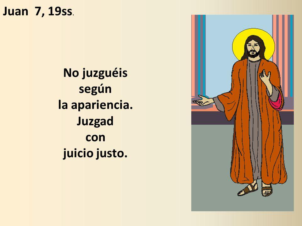 No juzguéis según la apariencia. Juzgad con juicio justo. Juan 7, 19ss.