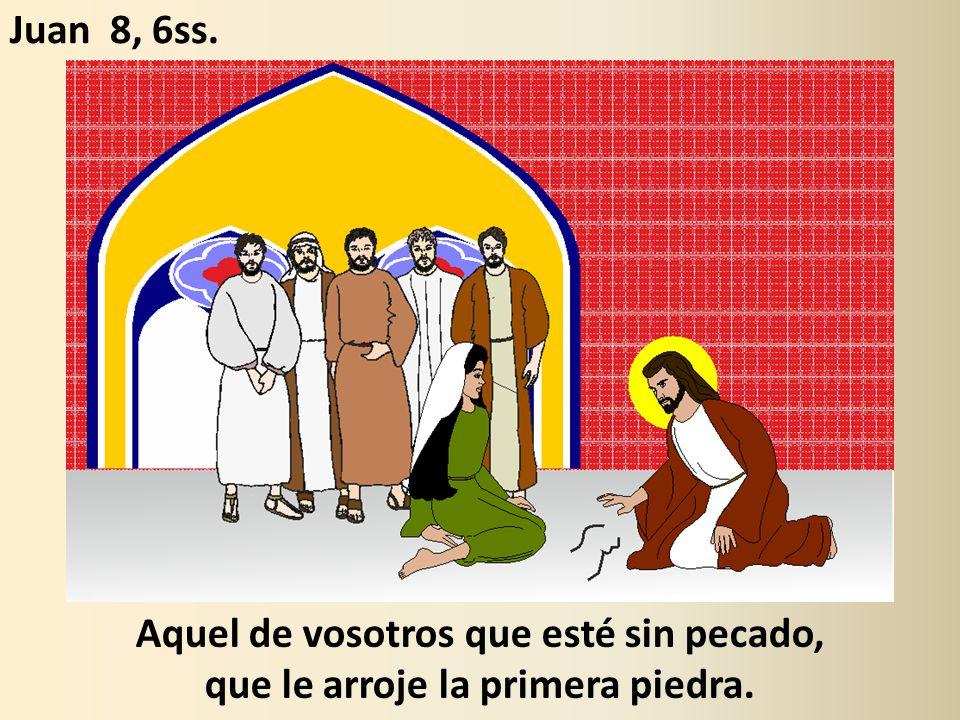 Aquel de vosotros que esté sin pecado, que le arroje la primera piedra. Juan 8, 6ss.