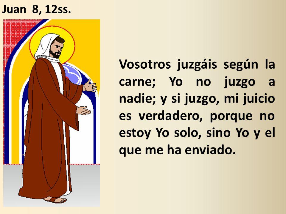 Vosotros juzgáis según la carne; Yo no juzgo a nadie; y si juzgo, mi juicio es verdadero, porque no estoy Yo solo, sino Yo y el que me ha enviado.