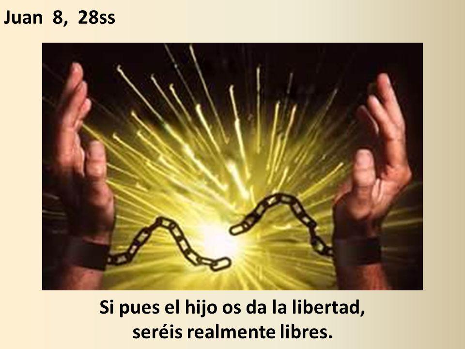 Si pues el hijo os da la libertad, seréis realmente libres. Juan 8, 28ss