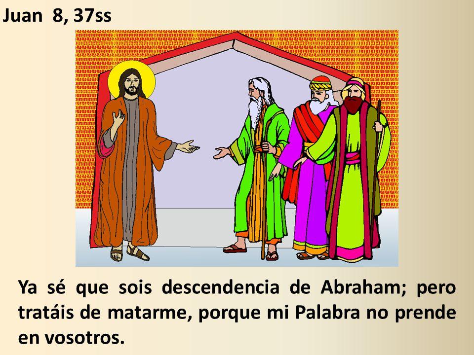 Ya sé que sois descendencia de Abraham; pero tratáis de matarme, porque mi Palabra no prende en vosotros.