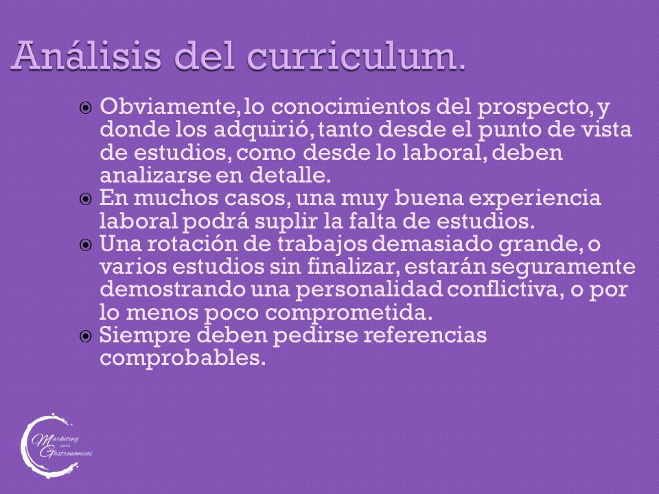 Análisis del curriculum.  Obviamente, lo conocimientos del prospecto, y donde los adquirió, tanto desde el punto de vista de estudios, como desde lo
